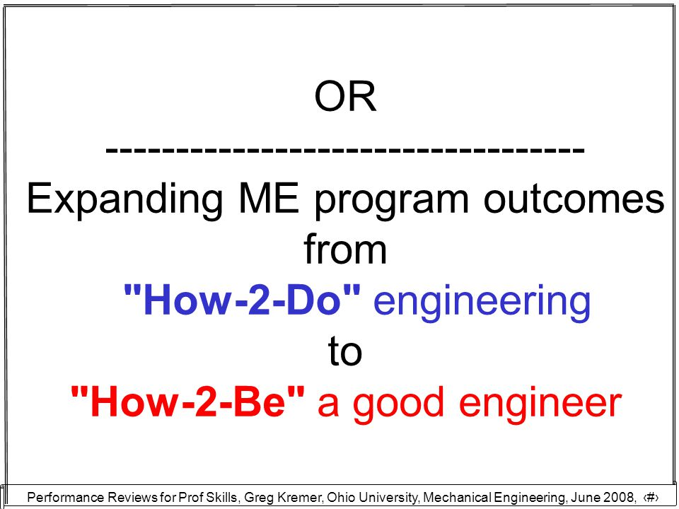 Performance Reviews for Prof Skills, Greg Kremer, Ohio University, Mechanical Engineering, June 2008, 2 OR ---------------------------------- Expanding ME program outcomes from How-2-Do engineering to How-2-Be a good engineer