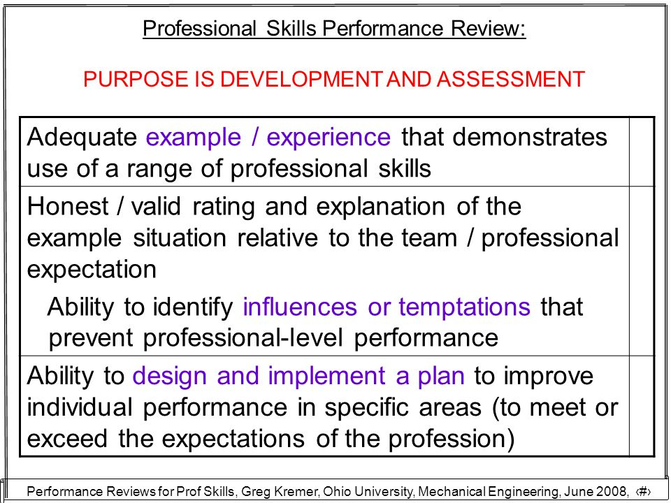 Performance Reviews for Prof Skills, Greg Kremer, Ohio University, Mechanical Engineering, June 2008, 23 Professional Skills Performance Review: PURPOSE IS DEVELOPMENT AND ASSESSMENT Adequate example / experience that demonstrates use of a range of professional skills Honest / valid rating and explanation of the example situation relative to the team / professional expectation Ability to identify influences or temptations that prevent professional-level performance Ability to design and implement a plan to improve individual performance in specific areas (to meet or exceed the expectations of the profession)