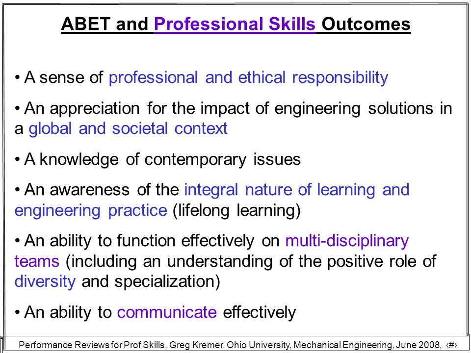 Performance Reviews for Prof Skills, Greg Kremer, Ohio University, Mechanical Engineering, June 2008, 29 ABET and Professional Skills Outcomes A sense of professional and ethical responsibility An appreciation for the impact of engineering solutions in a global and societal context A knowledge of contemporary issues An awareness of the integral nature of learning and engineering practice (lifelong learning) An ability to function effectively on multi-disciplinary teams (including an understanding of the positive role of diversity and specialization) An ability to communicate effectively