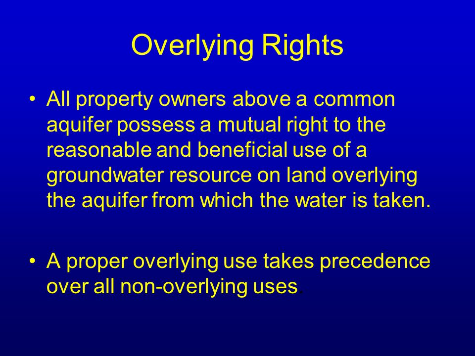 Overlying Rights All property owners above a common aquifer possess a mutual right to the reasonable and beneficial use of a groundwater resource on land overlying the aquifer from which the water is taken.