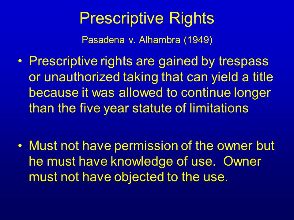 Prescriptive Rights Pasadena v. Alhambra (1949) Prescriptive rights are gained by trespass or unauthorized taking that can yield a title because it wa