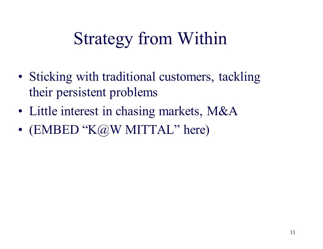 Strategy from Within Sticking with traditional customers, tackling their persistent problems Little interest in chasing markets, M&A (EMBED K@W MITTAL here) 11