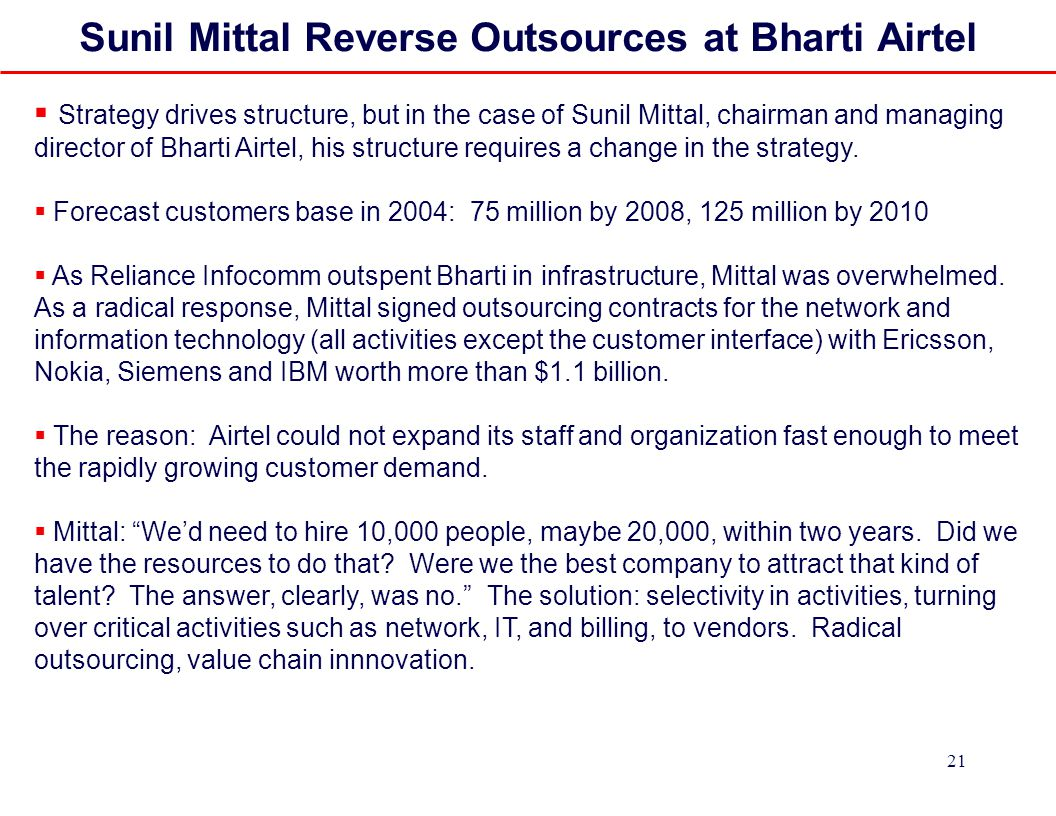 21 Sunil Mittal Reverse Outsources at Bharti Airtel  Strategy drives structure, but in the case of Sunil Mittal, chairman and managing director of Bharti Airtel, his structure requires a change in the strategy.