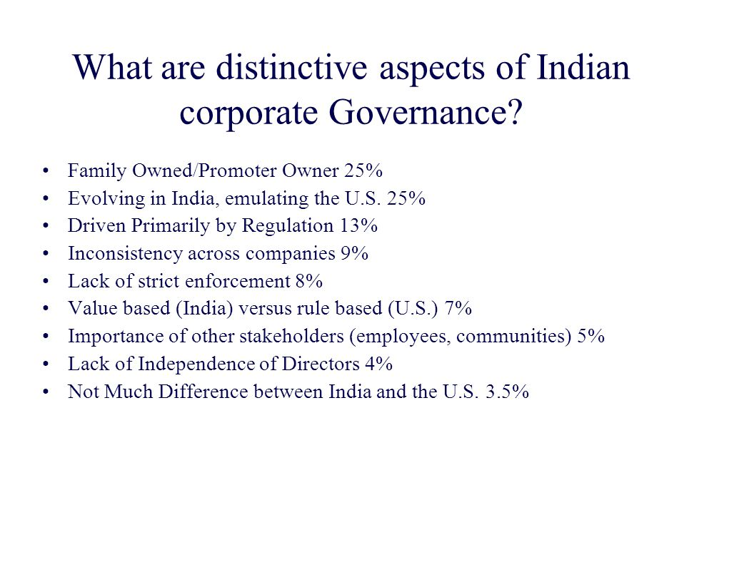 What are distinctive aspects of Indian corporate Governance? Family Owned/Promoter Owner 25% Evolving in India, emulating the U.S. 25% Driven Primaril