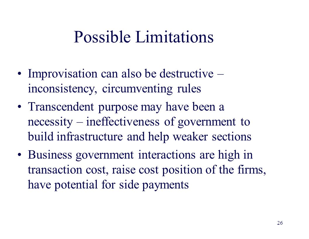 Possible Limitations Improvisation can also be destructive – inconsistency, circumventing rules Transcendent purpose may have been a necessity – ineffectiveness of government to build infrastructure and help weaker sections Business government interactions are high in transaction cost, raise cost position of the firms, have potential for side payments 26