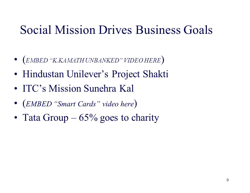 Social Mission Drives Business Goals ( EMBED K.KAMATH UNBANKED VIDEO HERE ) Hindustan Unilever's Project Shakti ITC's Mission Sunehra Kal ( EMBED Smart Cards video here ) Tata Group – 65% goes to charity 9