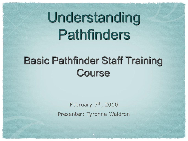 1 Understanding Pathfinders Basic Pathfinder Staff Training Course February 7 th, 2010 Presenter: Tyronne Waldron