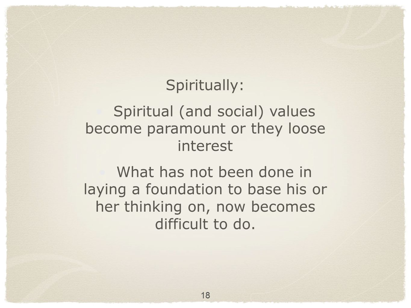 18 Spiritually: Spiritual (and social) values become paramount or they loose interest What has not been done in laying a foundation to base his or her