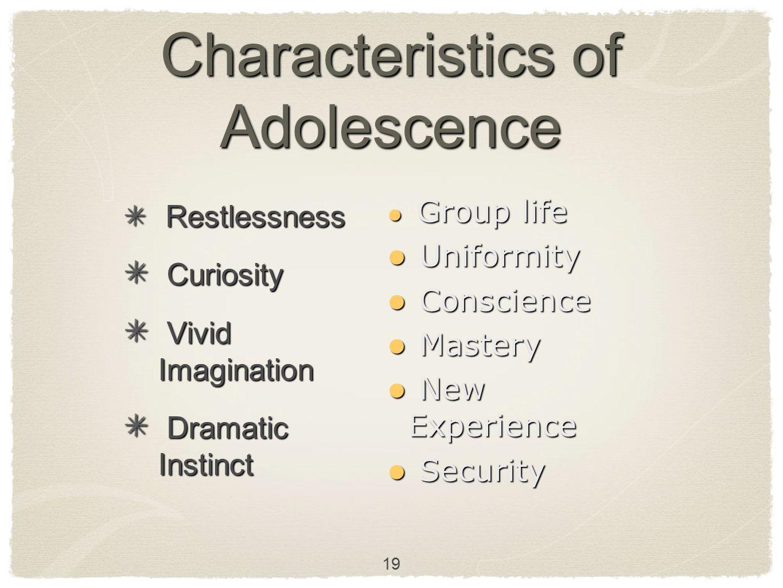19 Characteristics of Adolescence Restlessness Restlessness Curiosity Curiosity Vivid Imagination Vivid Imagination Dramatic Instinct Dramatic Instinc