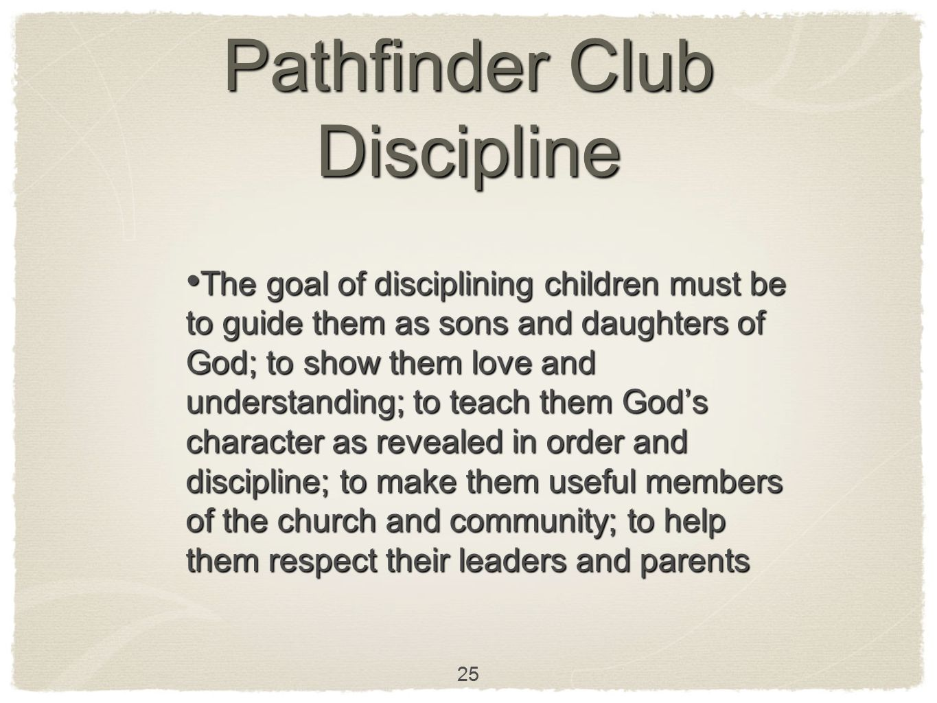 25 Pathfinder Club Discipline The goal of disciplining children must be to guide them as sons and daughters of God; to show them love and understandin