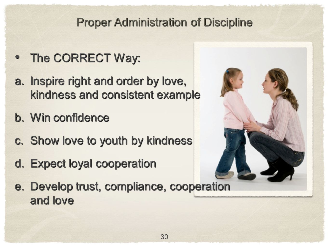 30 Proper Administration of Discipline The CORRECT Way: The CORRECT Way: a. Inspire right and order by love, kindness and consistent example b. Win co
