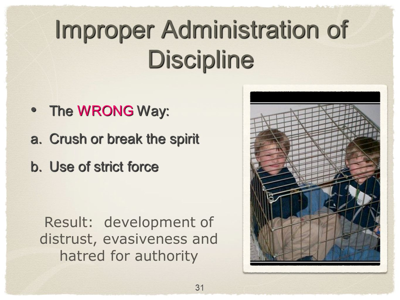 31 Improper Administration of Discipline The WRONG Way: The WRONG Way: a. Crush or break the spirit b. Use of strict force Result: development of dist