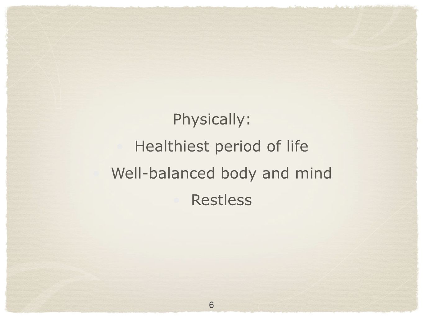 6 Physically: Healthiest period of life Well-balanced body and mind Restless