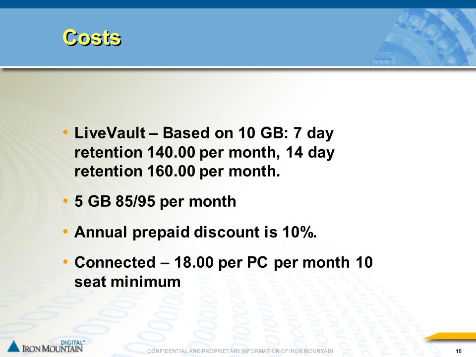 CONFIDENTIAL AND PROPRIETARY INFORMATION OF IRON MOUNTAIN18 Costs LiveVault – Based on 10 GB: 7 day retention 140.00 per month, 14 day retention 160.00 per month.