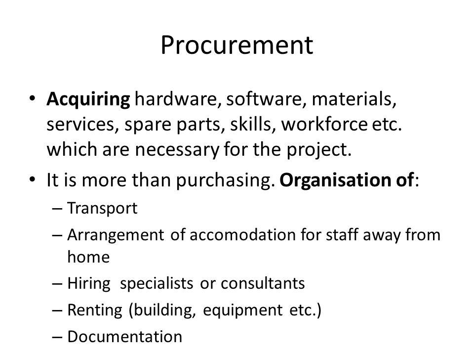 Procurement Acquiring hardware, software, materials, services, spare parts, skills, workforce etc.