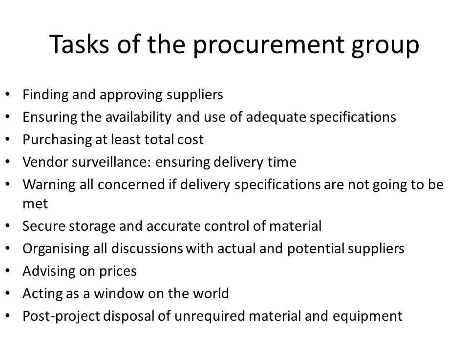 Tasks of the procurement group Finding and approving suppliers Ensuring the availability and use of adequate specifications Purchasing at least total cost Vendor surveillance: ensuring delivery time Warning all concerned if delivery specifications are not going to be met Secure storage and accurate control of material Organising all discussions with actual and potential suppliers Advising on prices Acting as a window on the world Post-project disposal of unrequired material and equipment