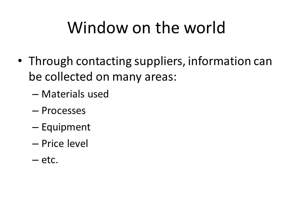 Window on the world Through contacting suppliers, information can be collected on many areas: – Materials used – Processes – Equipment – Price level – etc.