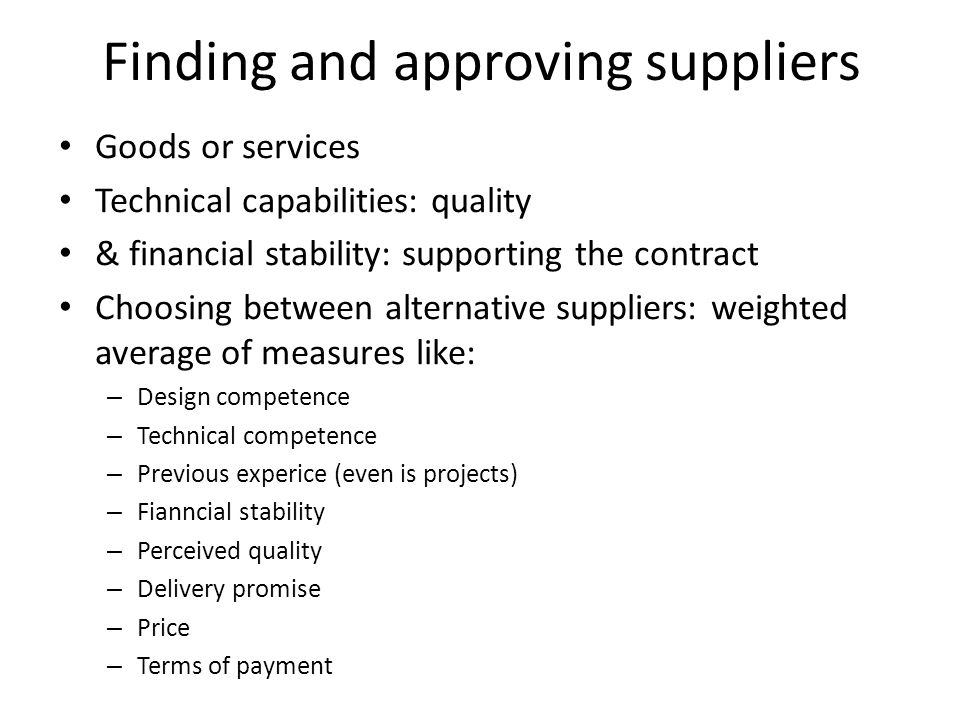 Finding and approving suppliers Goods or services Technical capabilities: quality & financial stability: supporting the contract Choosing between alternative suppliers: weighted average of measures like: – Design competence – Technical competence – Previous experice (even is projects) – Fianncial stability – Perceived quality – Delivery promise – Price – Terms of payment