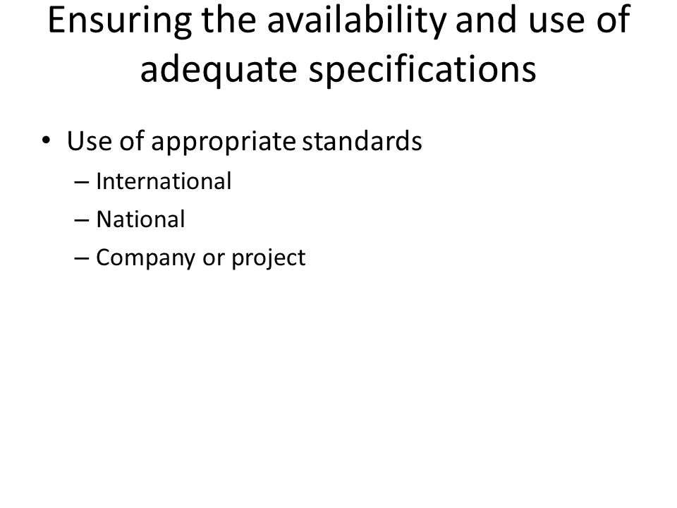Ensuring the availability and use of adequate specifications Use of appropriate standards – International – National – Company or project