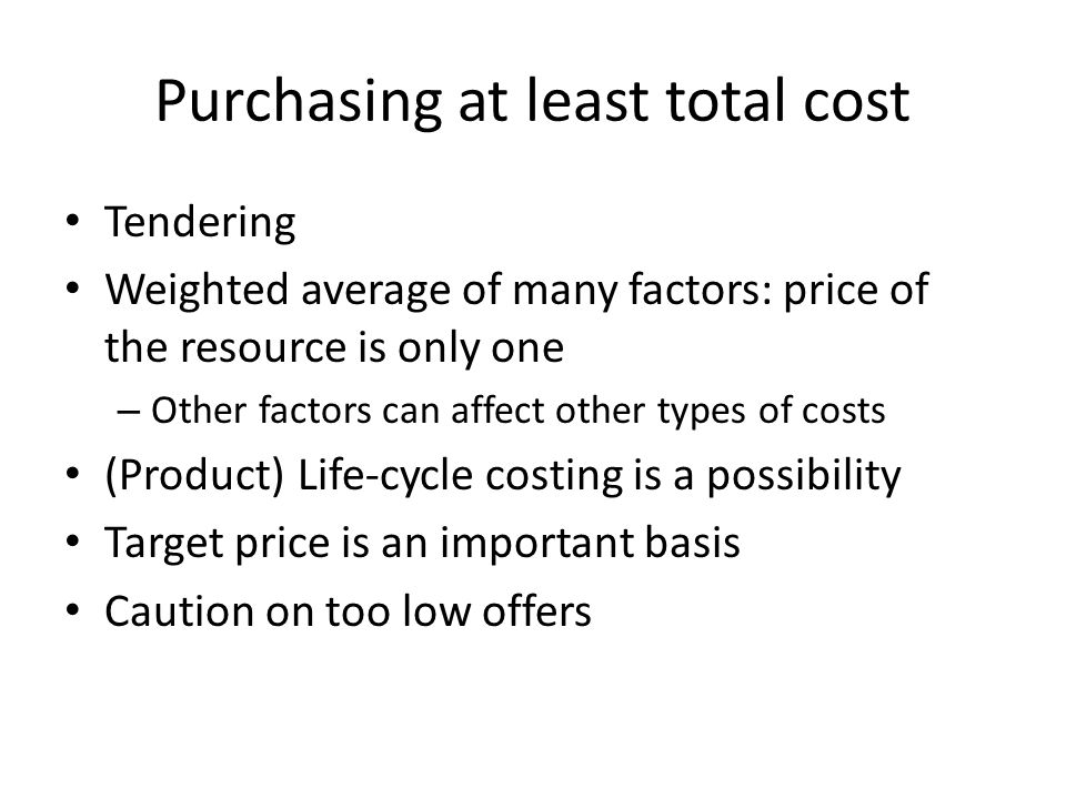 Purchasing at least total cost Tendering Weighted average of many factors: price of the resource is only one – Other factors can affect other types of costs (Product) Life-cycle costing is a possibility Target price is an important basis Caution on too low offers