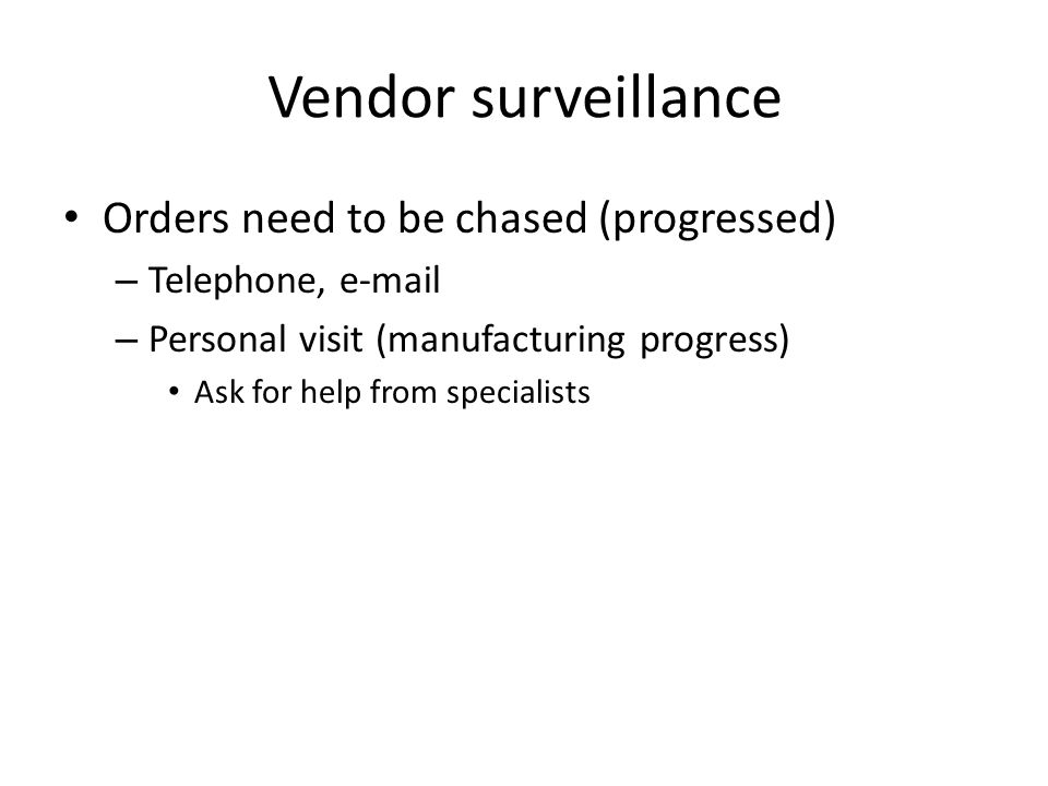 Vendor surveillance Orders need to be chased (progressed) – Telephone, e-mail – Personal visit (manufacturing progress) Ask for help from specialists