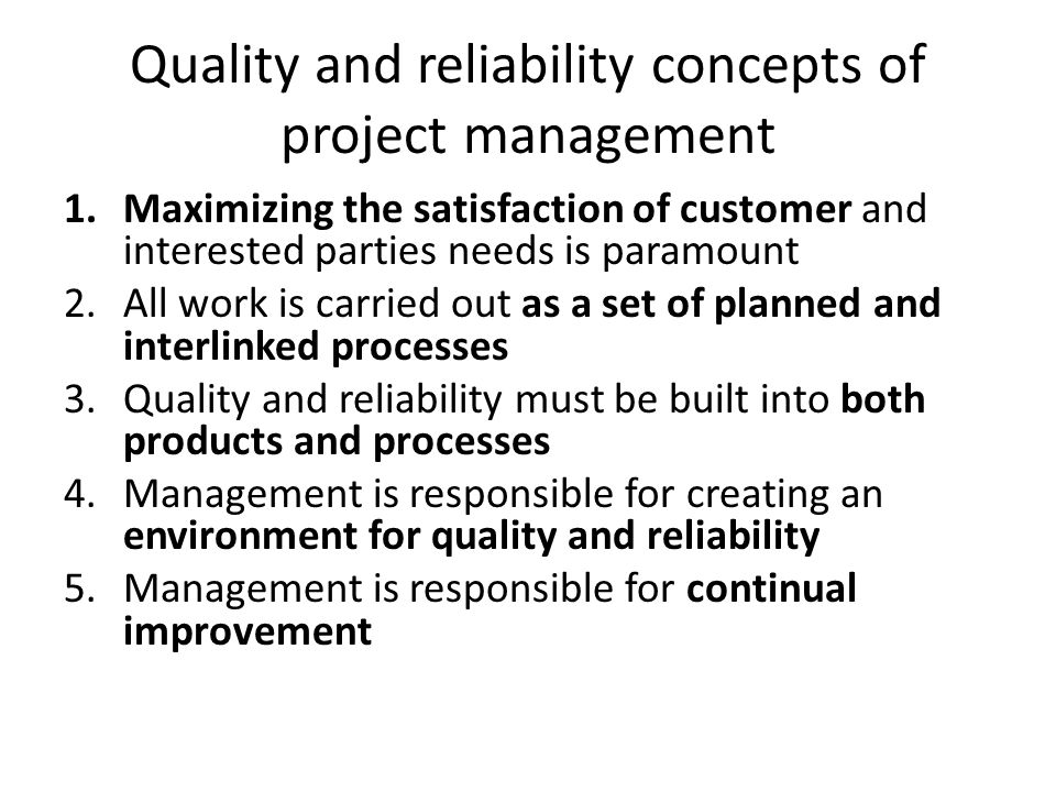 Quality and reliability concepts of project management 1.Maximizing the satisfaction of customer and interested parties needs is paramount 2.All work is carried out as a set of planned and interlinked processes 3.Quality and reliability must be built into both products and processes 4.Management is responsible for creating an environment for quality and reliability 5.Management is responsible for continual improvement