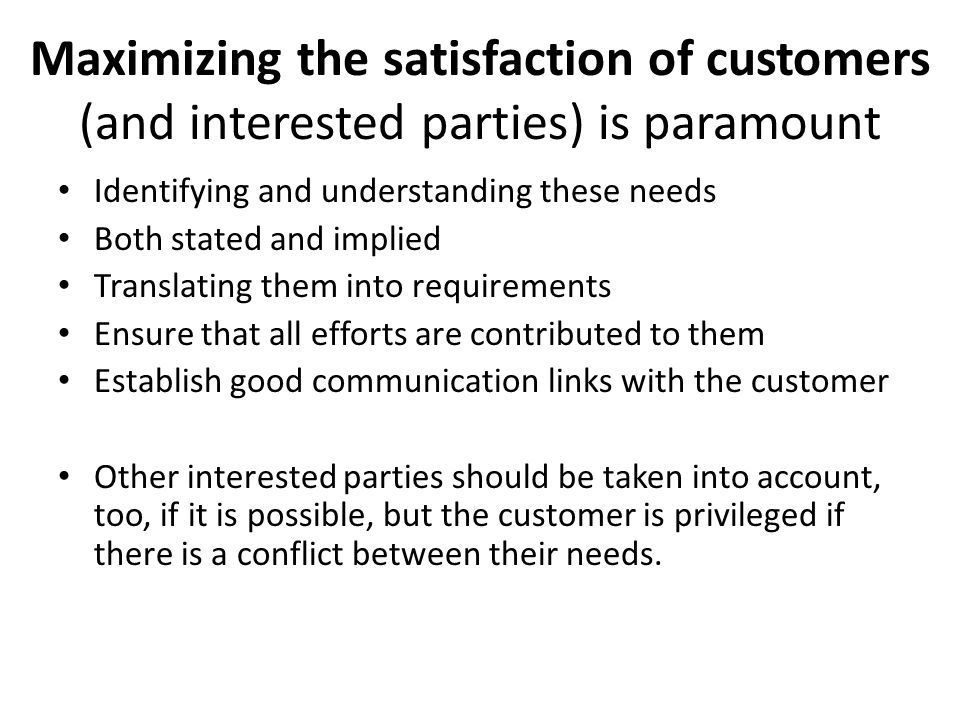 Maximizing the satisfaction of customers (and interested parties) is paramount Identifying and understanding these needs Both stated and implied Translating them into requirements Ensure that all efforts are contributed to them Establish good communication links with the customer Other interested parties should be taken into account, too, if it is possible, but the customer is privileged if there is a conflict between their needs.