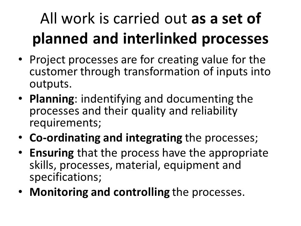 All work is carried out as a set of planned and interlinked processes Project processes are for creating value for the customer through transformation of inputs into outputs.
