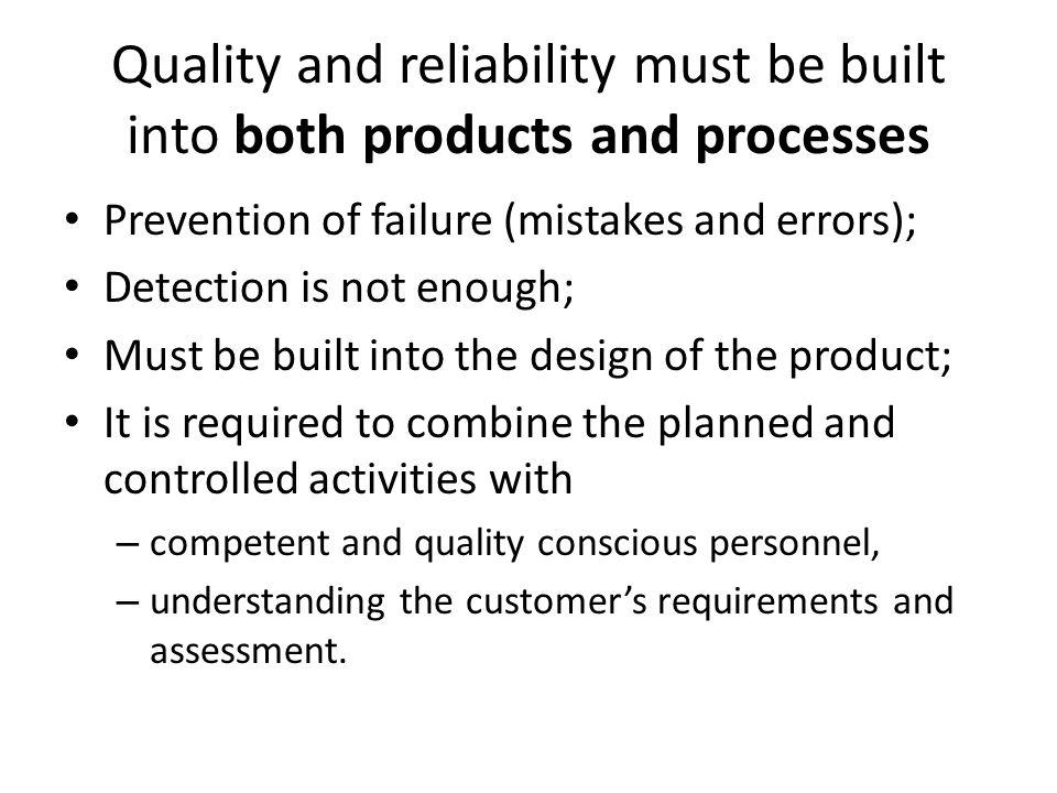 Quality and reliability must be built into both products and processes Prevention of failure (mistakes and errors); Detection is not enough; Must be built into the design of the product; It is required to combine the planned and controlled activities with – competent and quality conscious personnel, – understanding the customer's requirements and assessment.