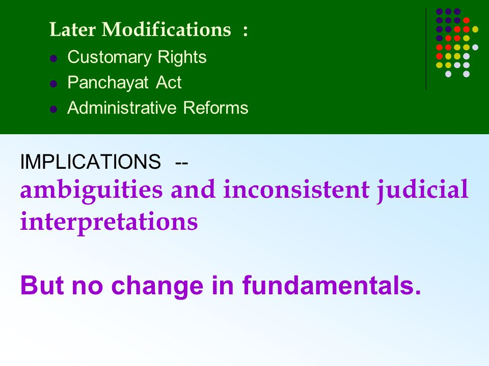 IMPLICATIONS -- ambiguities and inconsistent judicial interpretations But no change in fundamentals. Later Modifications : Customary Rights Panchayat