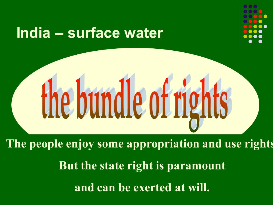 India – surface water The people enjoy some appropriation and use rights. But the state right is paramount and can be exerted at will.