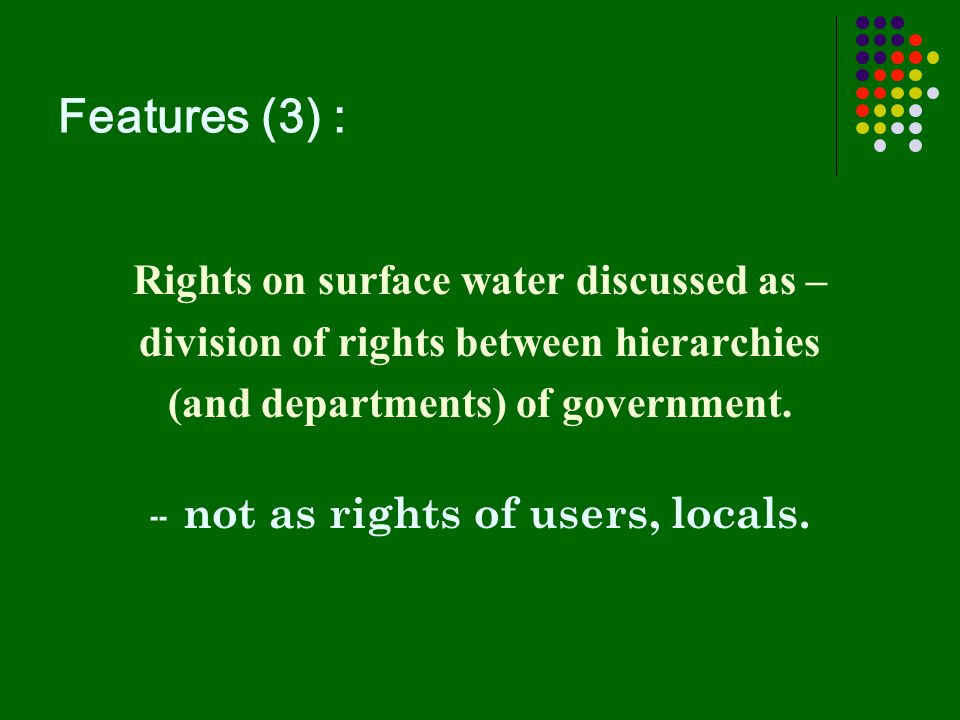 Features (3) : Rights on surface water discussed as – division of rights between hierarchies (and departments) of government. -- not as rights of user