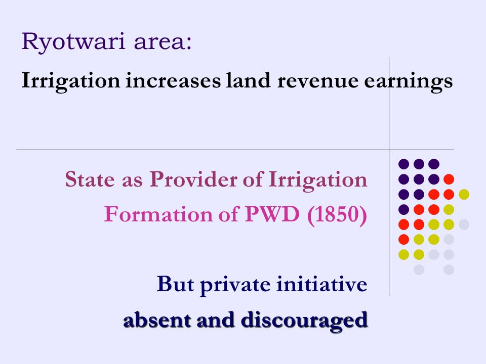 Ryotwari area: Irrigation increases land revenue earnings State as Provider of Irrigation Formation of PWD (1850) But private initiative absent and di