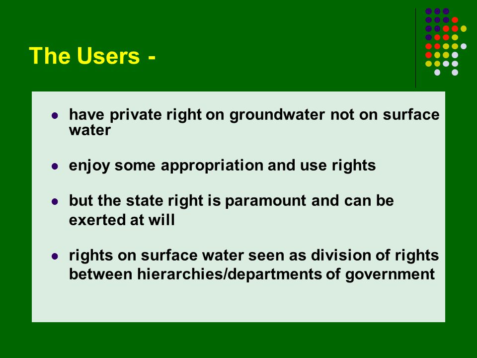 The Users - have private right on groundwater not on surface water enjoy some appropriation and use rights but the state right is paramount and can be