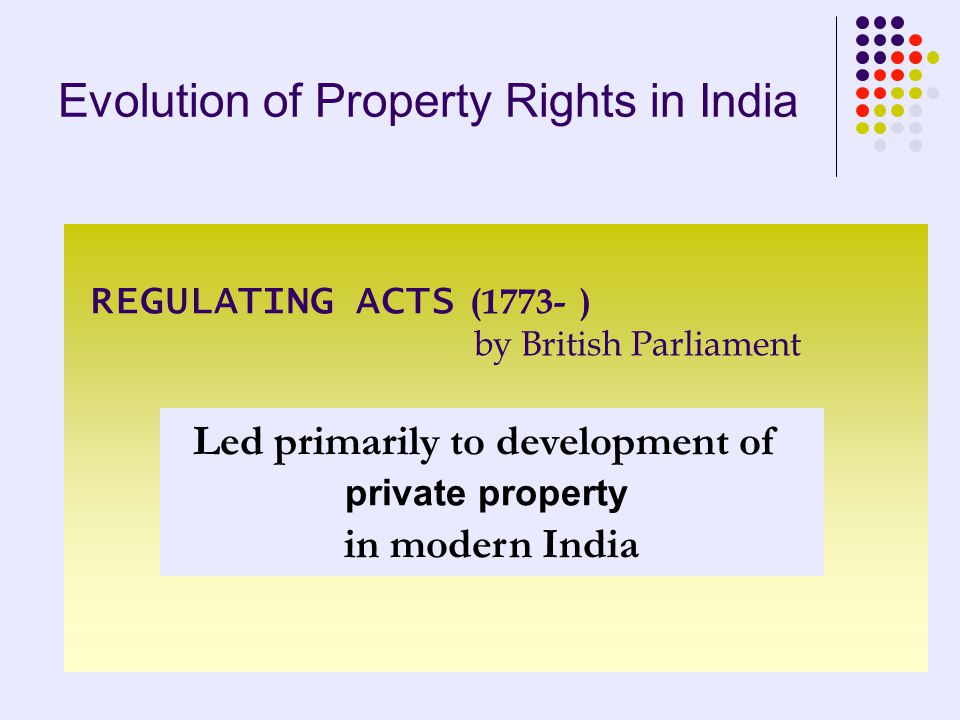 Evolution of Property Rights in India REGULATING ACTS (1773- ) by British Parliament Led primarily to development of private property in modern India