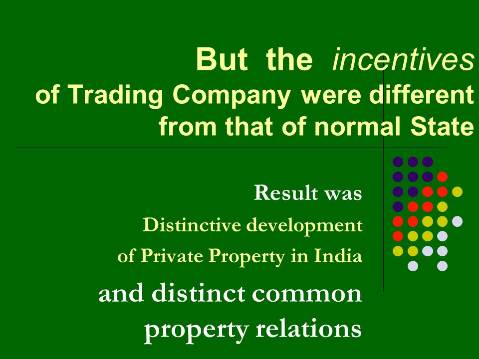 But the incentives of Trading Company were different from that of normal State Result was Distinctive development of Private Property in India and distinct common property relations