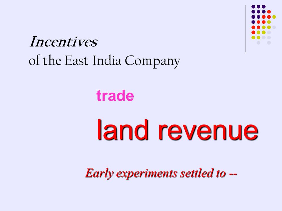 Incentives of the East India Company trade land revenue Early experiments settled to --
