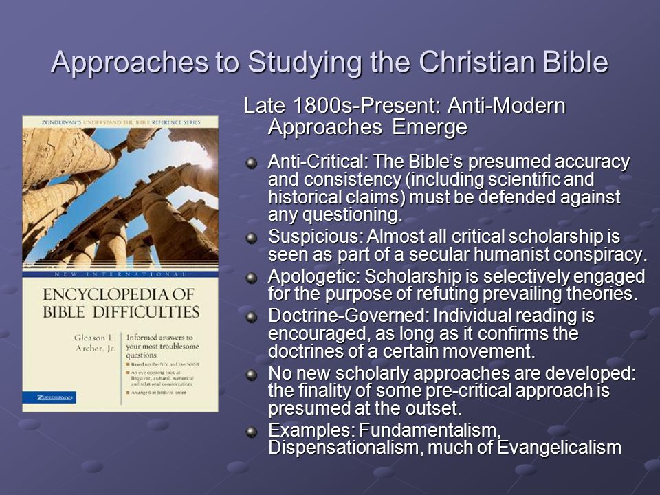 Approaches to Studying the Christian Bible Late 1800s-Present: Anti-Modern Approaches Emerge Anti-Critical: The Bible's presumed accuracy and consistency (including scientific and historical claims) must be defended against any questioning.