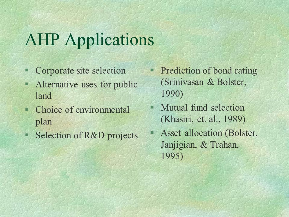 AHP Applications §Corporate site selection §Alternative uses for public land §Choice of environmental plan §Selection of R&D projects §Prediction of b