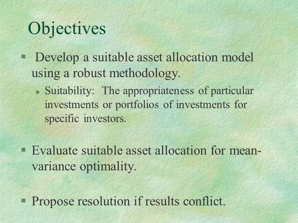 Objectives § Develop a suitable asset allocation model using a robust methodology. l Suitability: The appropriateness of particular investments or por