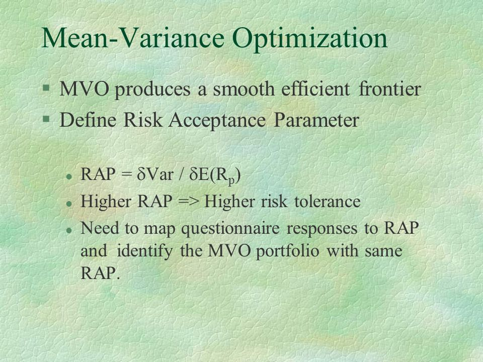 Mean-Variance Optimization §MVO produces a smooth efficient frontier §Define Risk Acceptance Parameter l RAP =  Var /  E(R p ) l Higher RAP => Highe