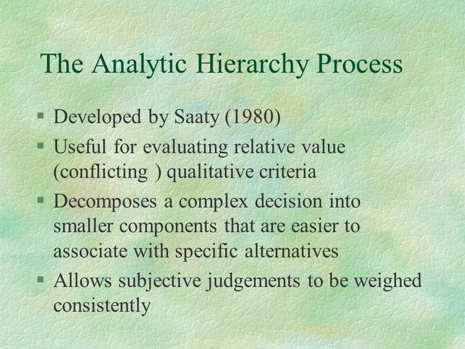 The Analytic Hierarchy Process §Developed by Saaty (1980) §Useful for evaluating relative value (conflicting ) qualitative criteria §Decomposes a comp