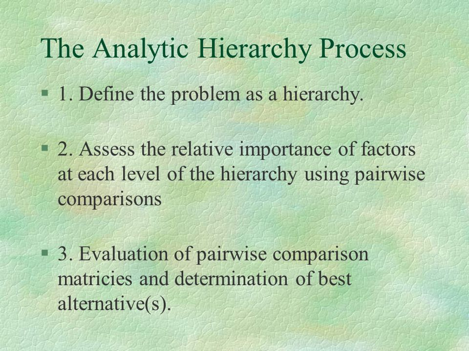 The Analytic Hierarchy Process §1. Define the problem as a hierarchy. §2. Assess the relative importance of factors at each level of the hierarchy usi