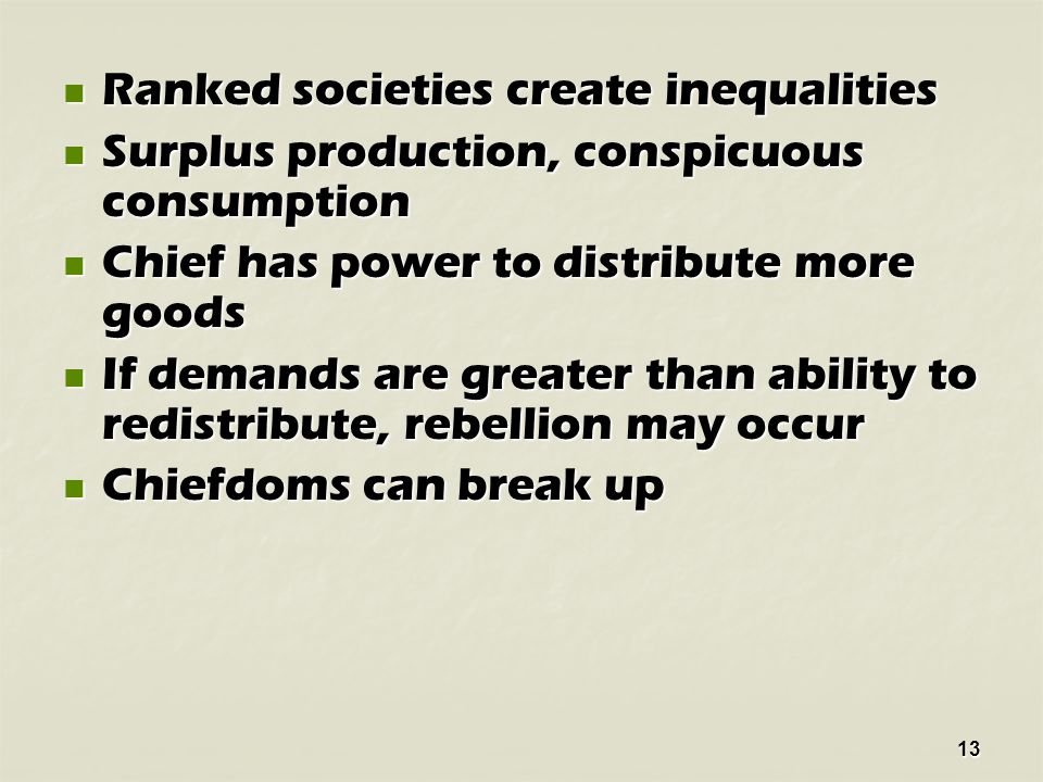 13 Ranked societies create inequalities Ranked societies create inequalities Surplus production, conspicuous consumption Surplus production, conspicuous consumption Chief has power to distribute more goods Chief has power to distribute more goods If demands are greater than ability to redistribute, rebellion may occur If demands are greater than ability to redistribute, rebellion may occur Chiefdoms can break up Chiefdoms can break up