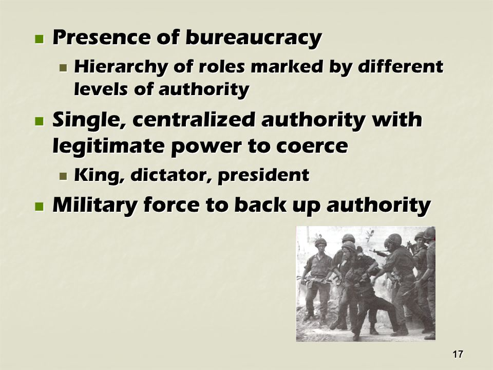 17 Presence of bureaucracy Presence of bureaucracy Hierarchy of roles marked by different levels of authority Hierarchy of roles marked by different levels of authority Single, centralized authority with legitimate power to coerce Single, centralized authority with legitimate power to coerce King, dictator, president King, dictator, president Military force to back up authority Military force to back up authority