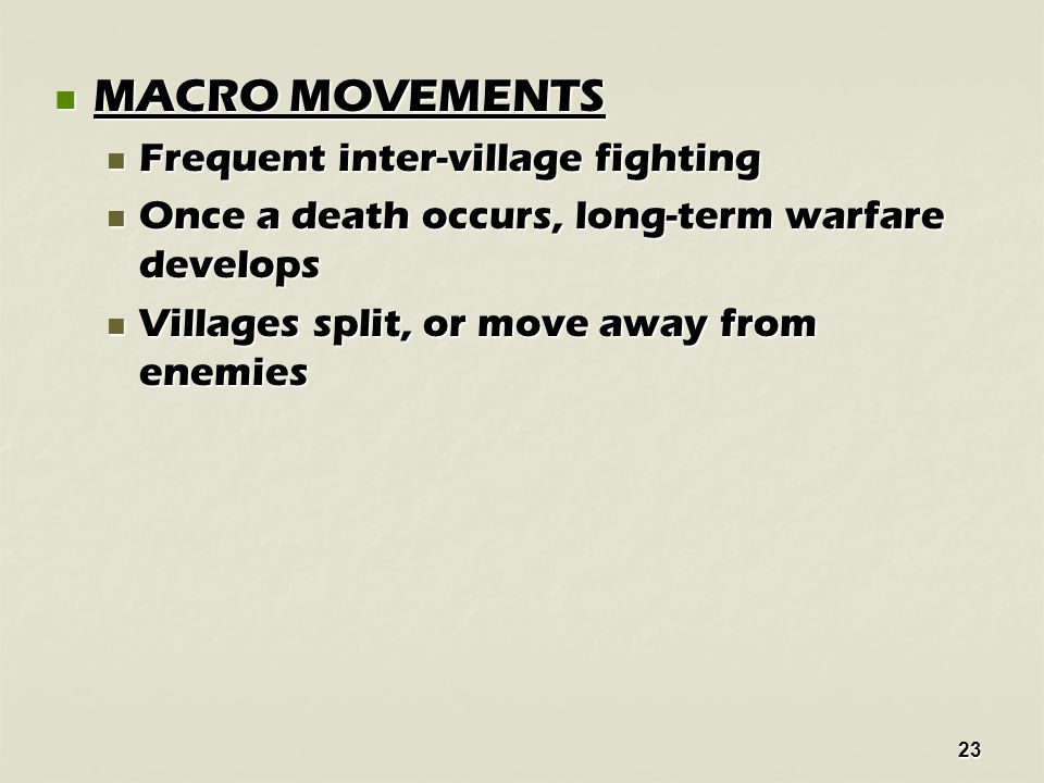 23 MACRO MOVEMENTS MACRO MOVEMENTS Frequent inter-village fighting Frequent inter-village fighting Once a death occurs, long-term warfare develops Once a death occurs, long-term warfare develops Villages split, or move away from enemies Villages split, or move away from enemies