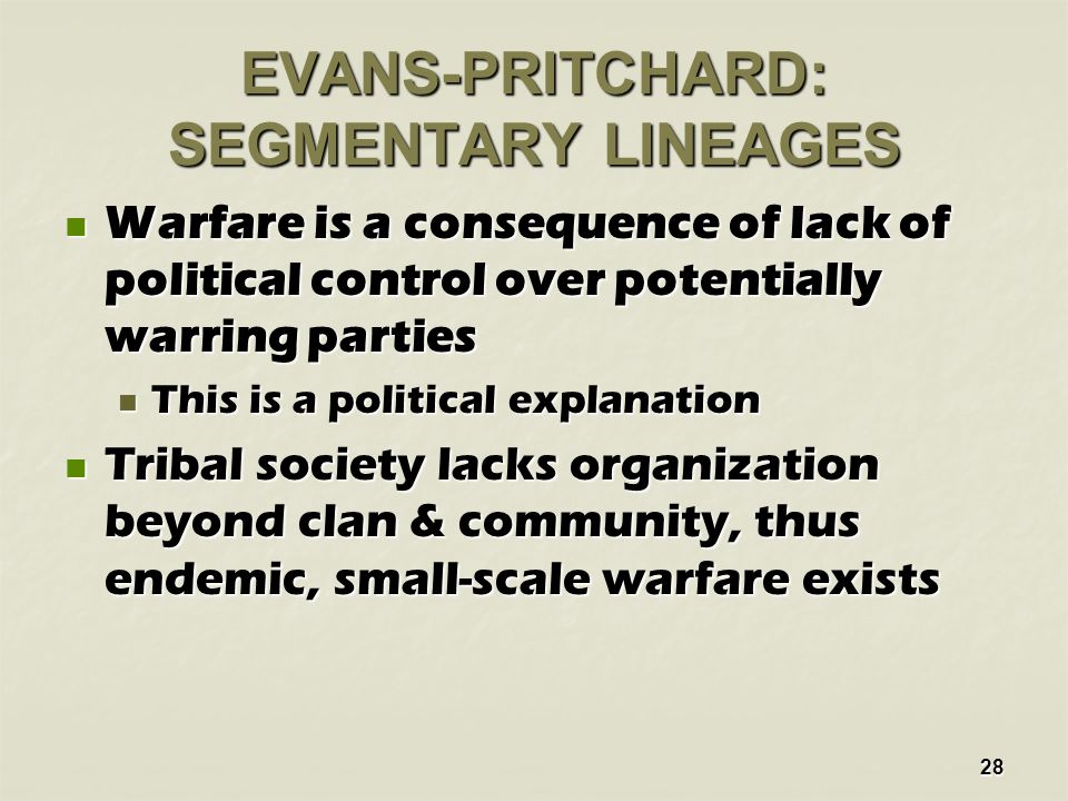28 EVANS-PRITCHARD: SEGMENTARY LINEAGES Warfare is a consequence of lack of political control over potentially warring parties Warfare is a consequence of lack of political control over potentially warring parties This is a political explanation This is a political explanation Tribal society lacks organization beyond clan & community, thus endemic, small-scale warfare exists Tribal society lacks organization beyond clan & community, thus endemic, small-scale warfare exists
