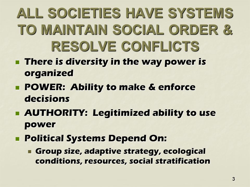3 ALL SOCIETIES HAVE SYSTEMS TO MAINTAIN SOCIAL ORDER & RESOLVE CONFLICTS There is diversity in the way power is organized There is diversity in the way power is organized POWER: Ability to make & enforce decisions POWER: Ability to make & enforce decisions AUTHORITY: Legitimized ability to use power AUTHORITY: Legitimized ability to use power Political Systems Depend On: Political Systems Depend On: Group size, adaptive strategy, ecological conditions, resources, social stratification Group size, adaptive strategy, ecological conditions, resources, social stratification