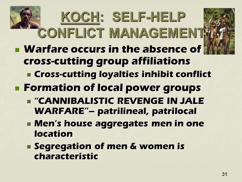 31 KOCH: SELF-HELP CONFLICT MANAGEMENT KOCH: SELF-HELP CONFLICT MANAGEMENT Warfare occurs in the absence of cross-cutting group affiliations Warfare occurs in the absence of cross-cutting group affiliations Cross-cutting loyalties inhibit conflict Cross-cutting loyalties inhibit conflict Formation of local power groups Formation of local power groups CANNIBALISTIC REVENGE IN JALE WARFARE – patrilineal, patrilocal CANNIBALISTIC REVENGE IN JALE WARFARE – patrilineal, patrilocal Men's house aggregates men in one location Men's house aggregates men in one location Segregation of men & women is characteristic Segregation of men & women is characteristic