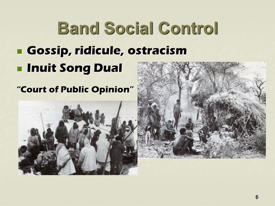 6 Band Social Control Gossip, ridicule, ostracism Gossip, ridicule, ostracism Inuit Song Dual Inuit Song Dual Court of Public Opinion